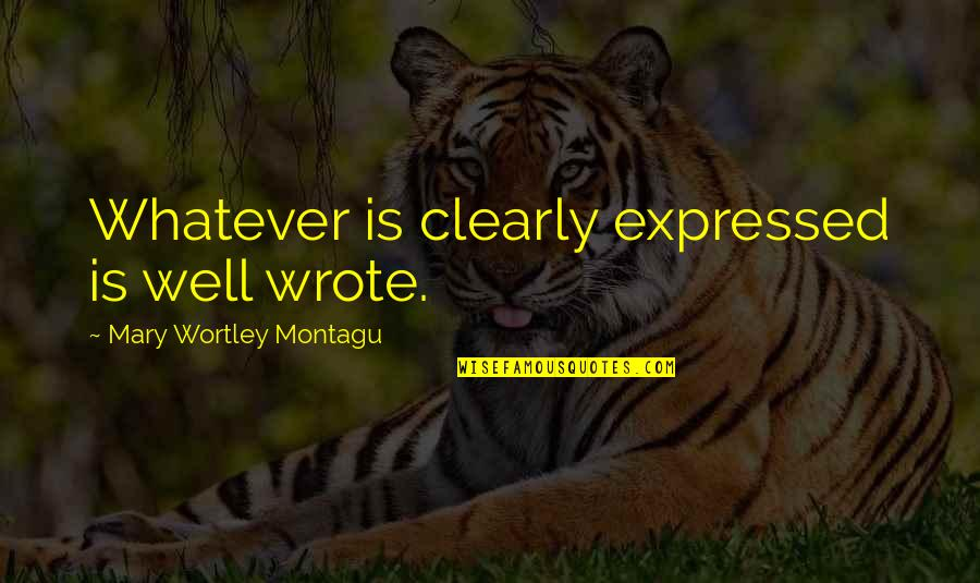 I Wrote This For You And Only You Quotes By Mary Wortley Montagu: Whatever is clearly expressed is well wrote.