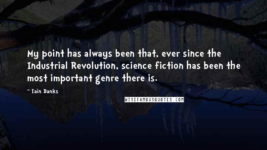 Iain Banks quotes: My point has always been that, ever since the Industrial Revolution, science fiction has been the most important genre there is.