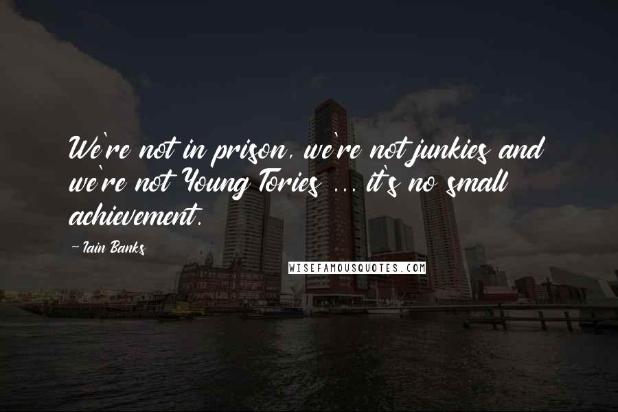 Iain Banks quotes: We're not in prison, we're not junkies and we're not Young Tories ... it's no small achievement.