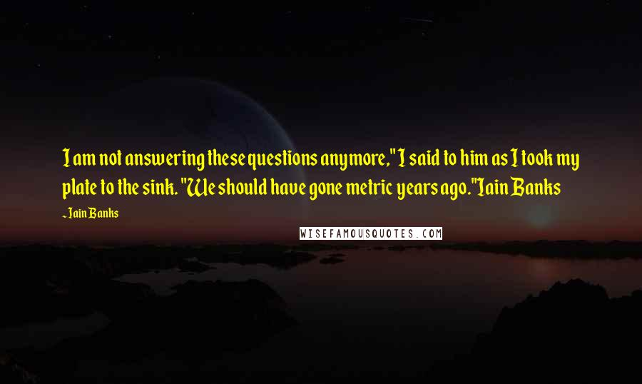 """Iain Banks quotes: I am not answering these questions anymore,"""" I said to him as I took my plate to the sink. """"We should have gone metric years ago.""""Iain Banks"""