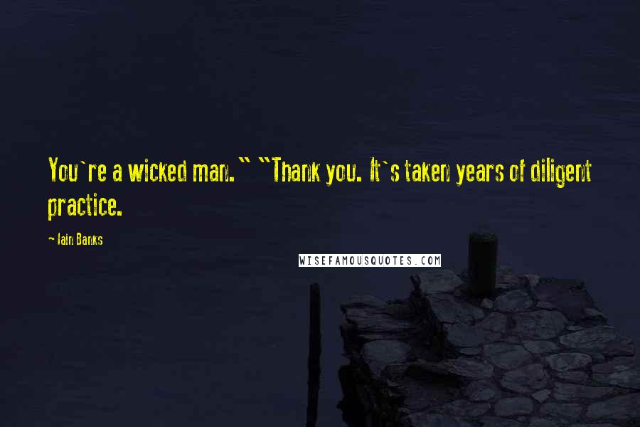 """Iain Banks quotes: You're a wicked man."""" """"Thank you. It's taken years of diligent practice."""
