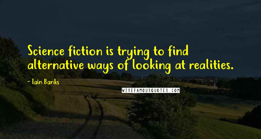 Iain Banks quotes: Science fiction is trying to find alternative ways of looking at realities.
