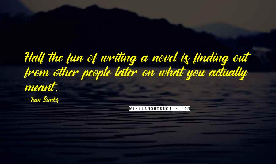 Iain Banks quotes: Half the fun of writing a novel is finding out from other people later on what you actually meant.