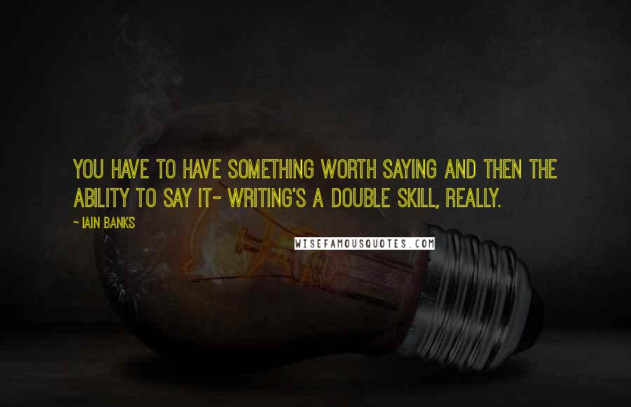 Iain Banks quotes: You have to have something worth saying and then the ability to say it- writing's a double skill, really.