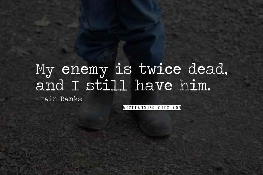 Iain Banks quotes: My enemy is twice dead, and I still have him.