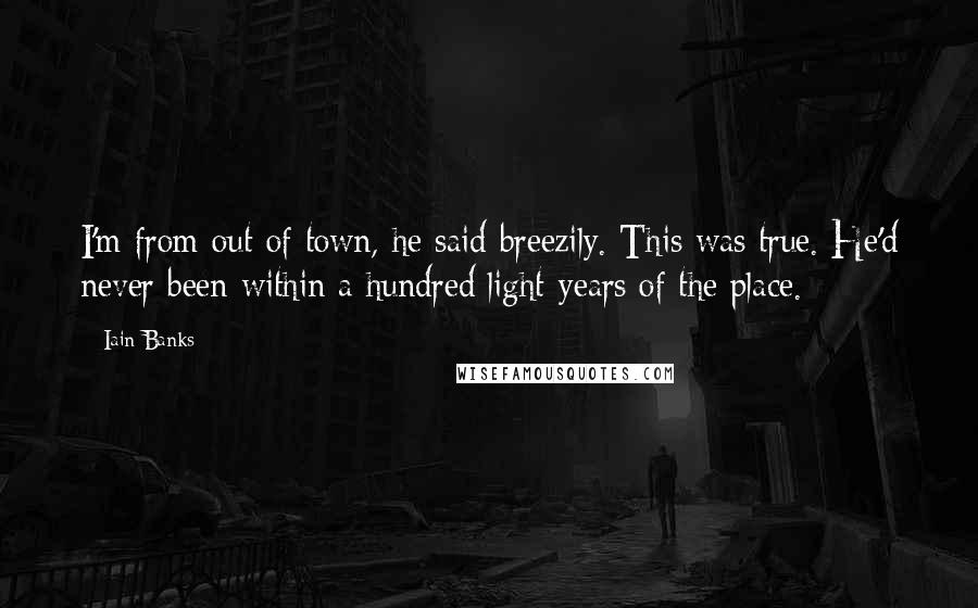 Iain Banks quotes: I'm from out of town, he said breezily. This was true. He'd never been within a hundred light-years of the place.