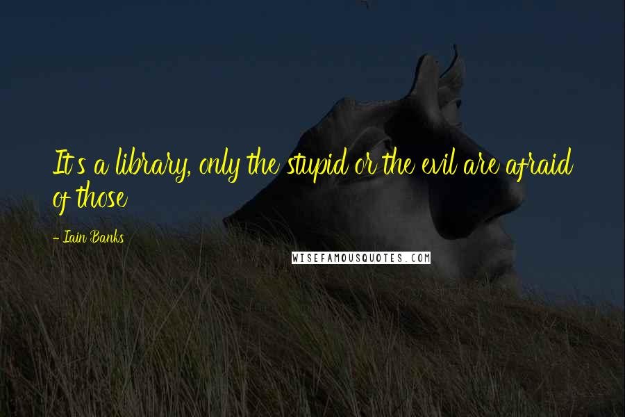 Iain Banks quotes: It's a library, only the stupid or the evil are afraid of those