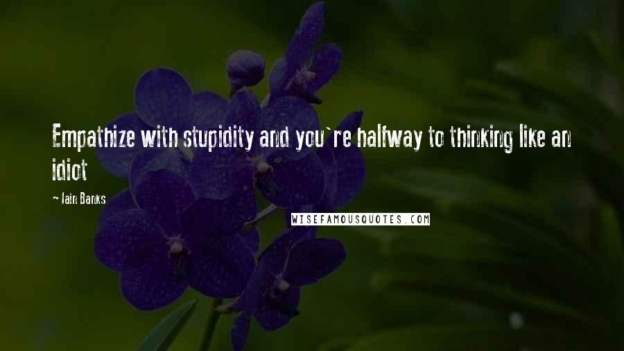 Iain Banks quotes: Empathize with stupidity and you're halfway to thinking like an idiot