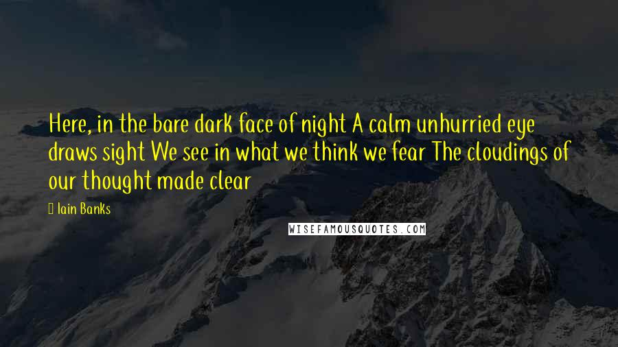 Iain Banks quotes: Here, in the bare dark face of night A calm unhurried eye draws sight We see in what we think we fear The cloudings of our thought made clear