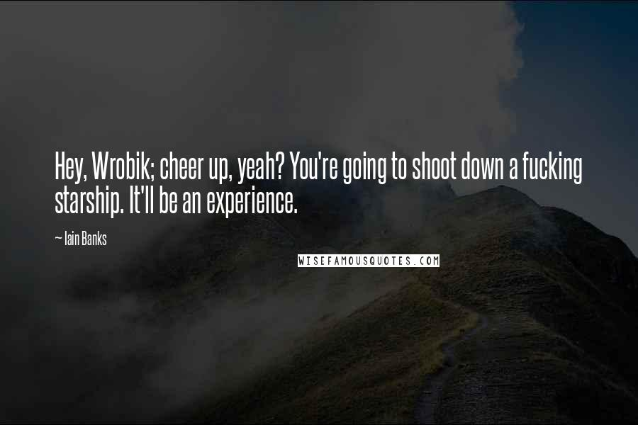 Iain Banks quotes: Hey, Wrobik; cheer up, yeah? You're going to shoot down a fucking starship. It'll be an experience.