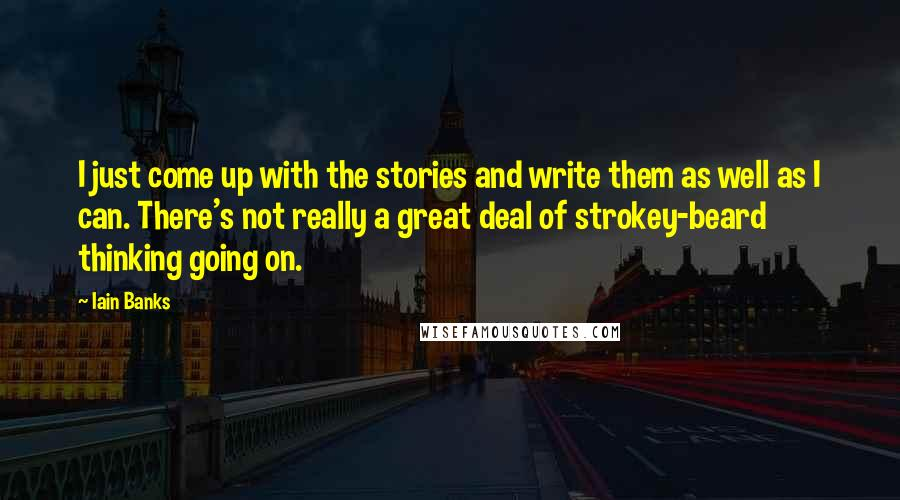 Iain Banks quotes: I just come up with the stories and write them as well as I can. There's not really a great deal of strokey-beard thinking going on.