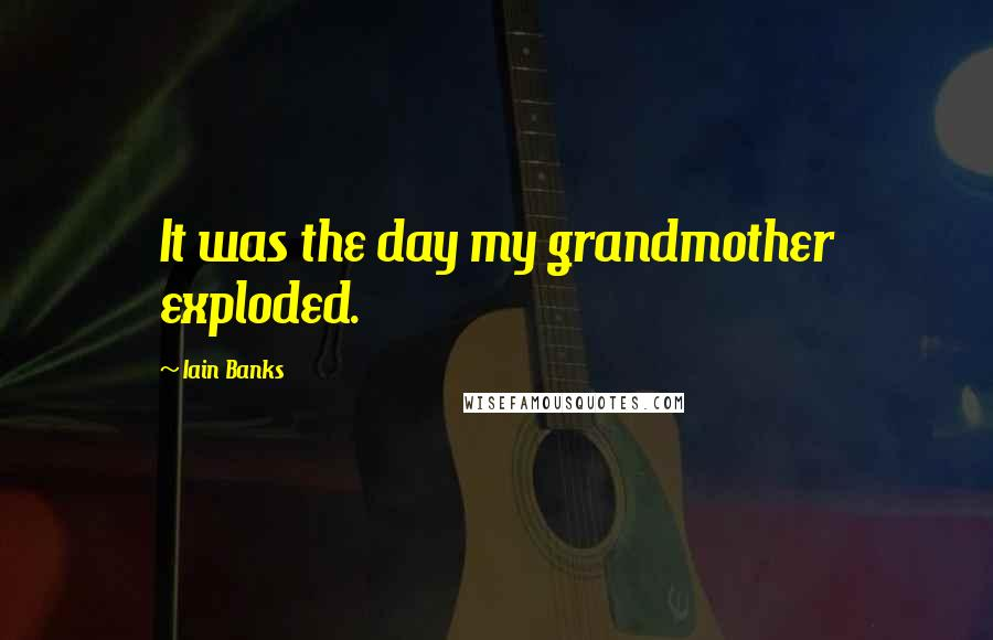 Iain Banks quotes: It was the day my grandmother exploded.