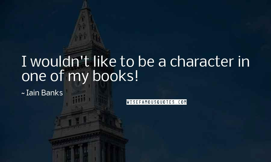 Iain Banks quotes: I wouldn't like to be a character in one of my books!
