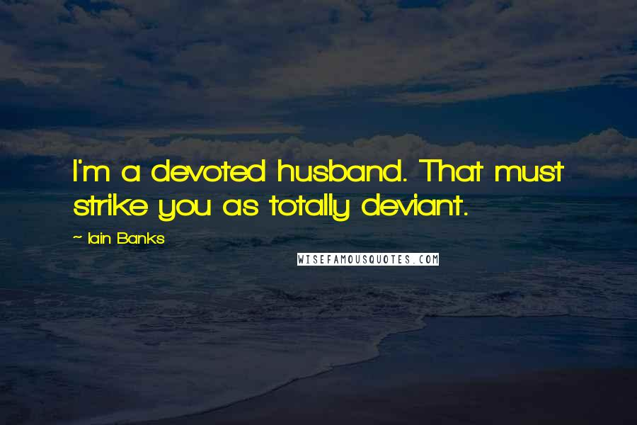Iain Banks quotes: I'm a devoted husband. That must strike you as totally deviant.
