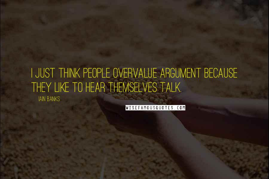 Iain Banks quotes: I just think people overvalue argument because they like to hear themselves talk.