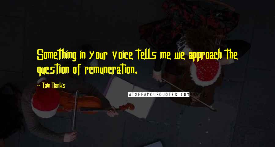 Iain Banks quotes: Something in your voice tells me we approach the question of remuneration.