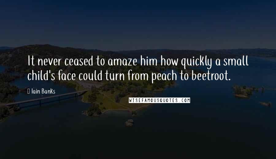 Iain Banks quotes: It never ceased to amaze him how quickly a small child's face could turn from peach to beetroot.