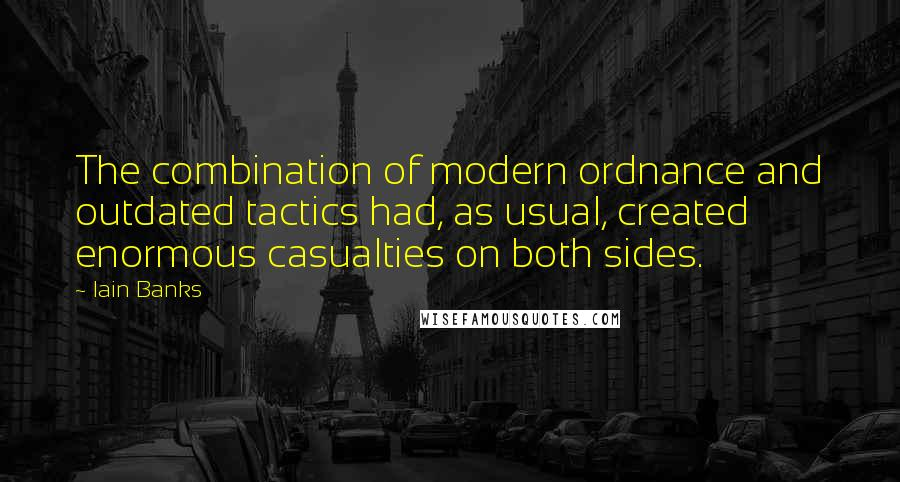 Iain Banks quotes: The combination of modern ordnance and outdated tactics had, as usual, created enormous casualties on both sides.