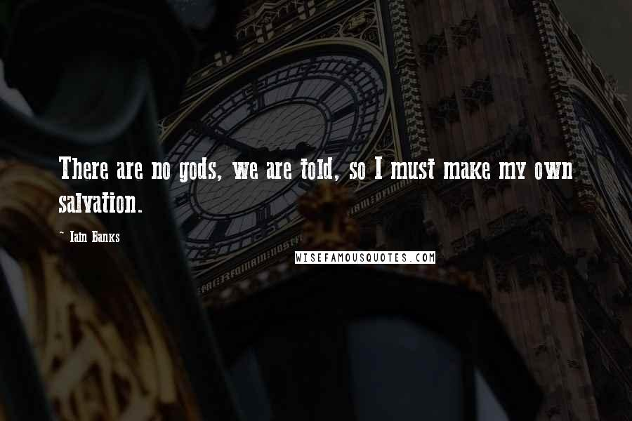 Iain Banks quotes: There are no gods, we are told, so I must make my own salvation.