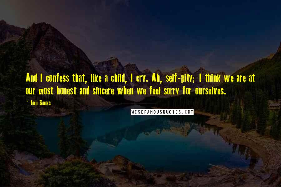 Iain Banks quotes: And I confess that, like a child, I cry. Ah, self-pity; I think we are at our most honest and sincere when we feel sorry for ourselves.