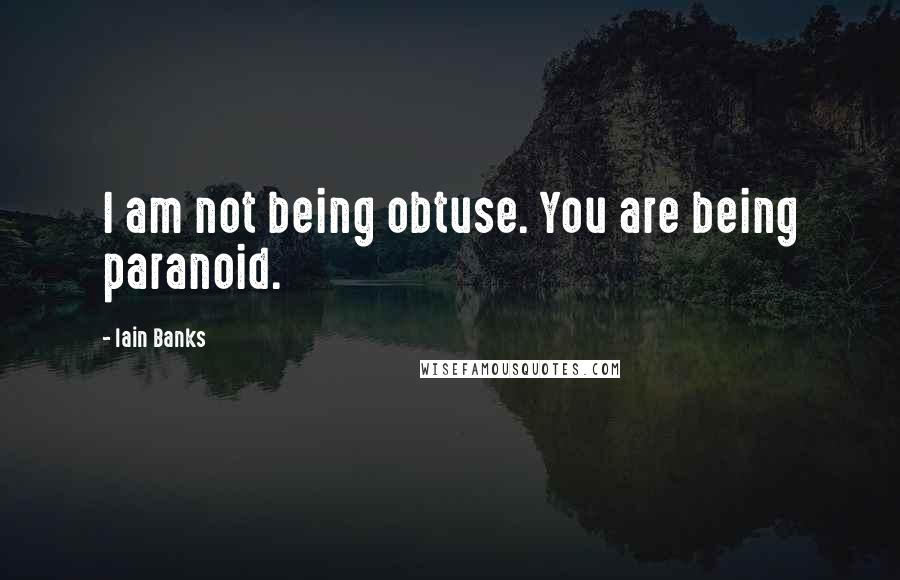 Iain Banks quotes: I am not being obtuse. You are being paranoid.