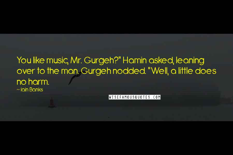 """Iain Banks quotes: You like music, Mr. Gurgeh?"""" Hamin asked, leaning over to the man. Gurgeh nodded. """"Well, a little does no harm."""