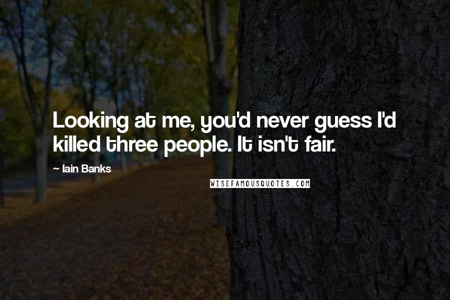 Iain Banks quotes: Looking at me, you'd never guess I'd killed three people. It isn't fair.