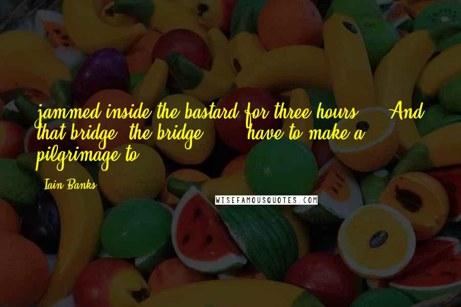 Iain Banks quotes: jammed inside the bastard for three hours.'). And that bridge, the bridge . . . have to make a pilgrimage to