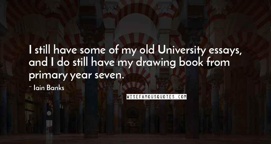 Iain Banks quotes: I still have some of my old University essays, and I do still have my drawing book from primary year seven.