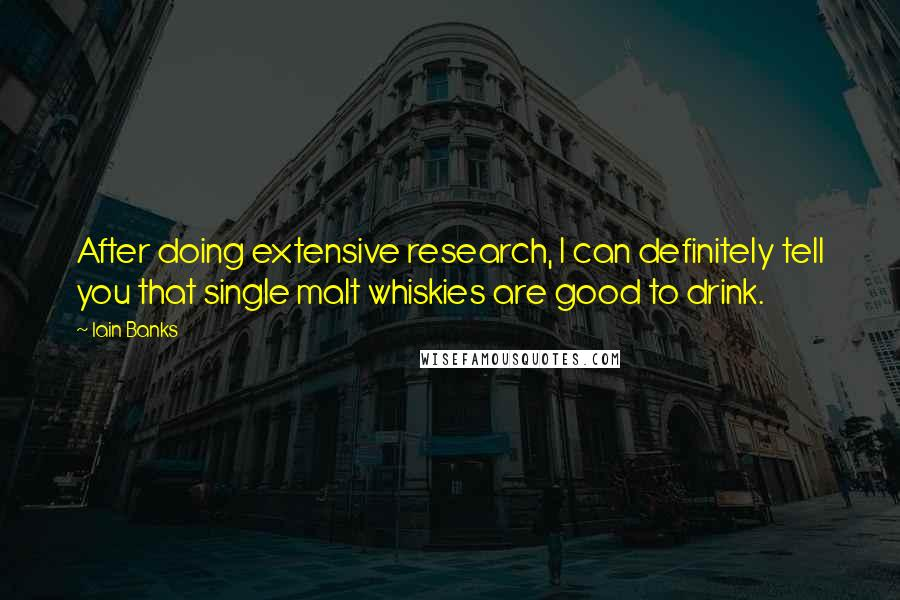 Iain Banks quotes: After doing extensive research, I can definitely tell you that single malt whiskies are good to drink.