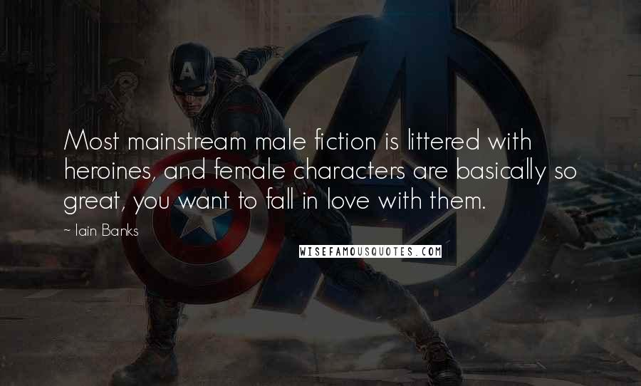 Iain Banks quotes: Most mainstream male fiction is littered with heroines, and female characters are basically so great, you want to fall in love with them.