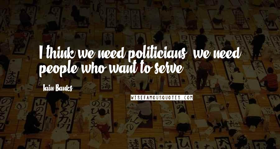 Iain Banks quotes: I think we need politicians; we need people who want to serve.