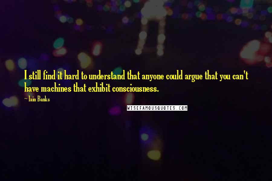 Iain Banks quotes: I still find it hard to understand that anyone could argue that you can't have machines that exhibit consciousness.