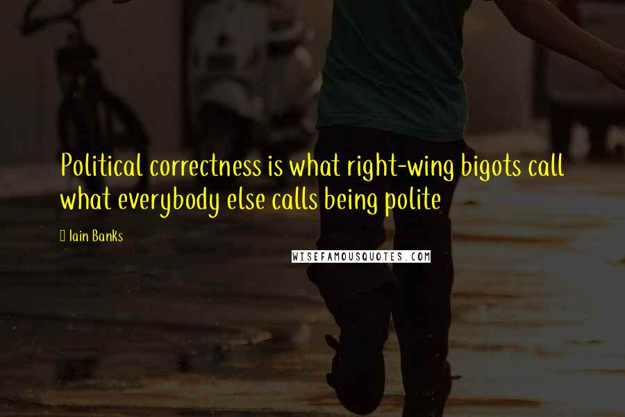 Iain Banks quotes: Political correctness is what right-wing bigots call what everybody else calls being polite
