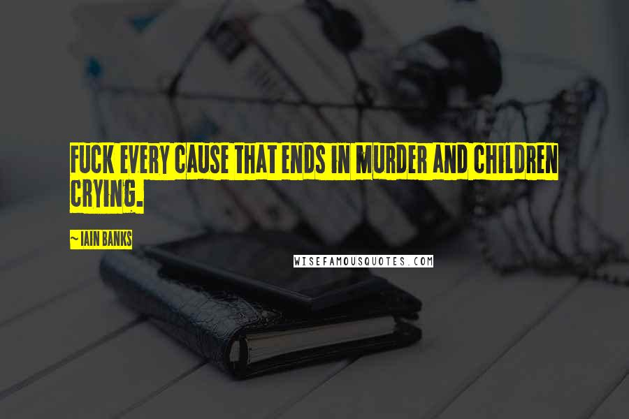 Iain Banks quotes: Fuck every cause that ends in murder and children crying.