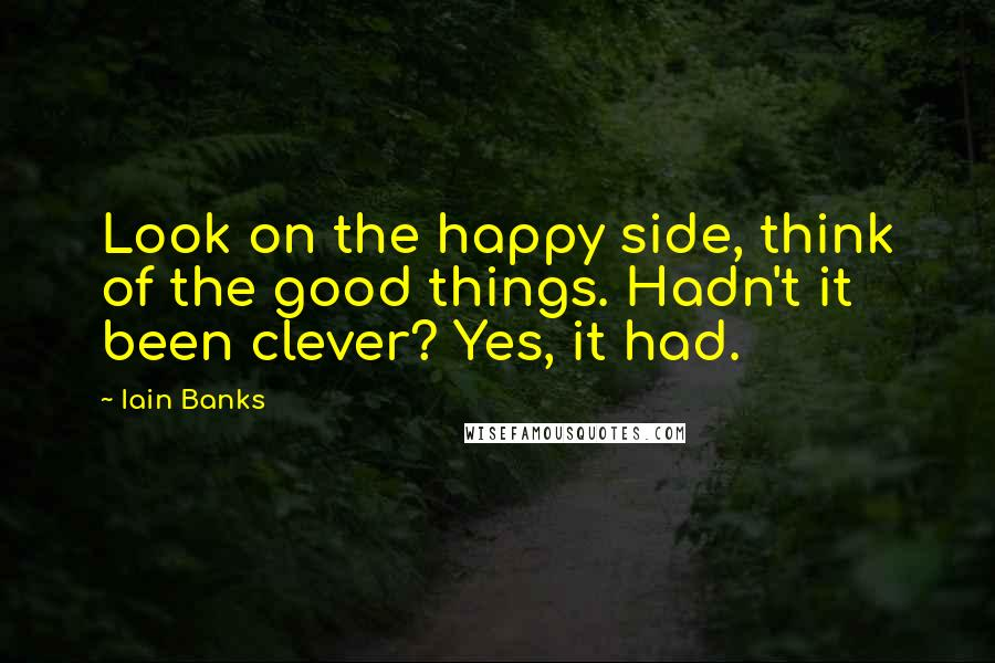 Iain Banks quotes: Look on the happy side, think of the good things. Hadn't it been clever? Yes, it had.