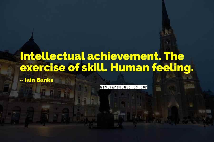 Iain Banks quotes: Intellectual achievement. The exercise of skill. Human feeling.