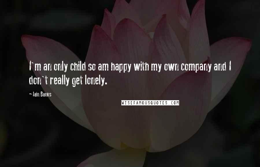 Iain Banks quotes: I'm an only child so am happy with my own company and I don't really get lonely.