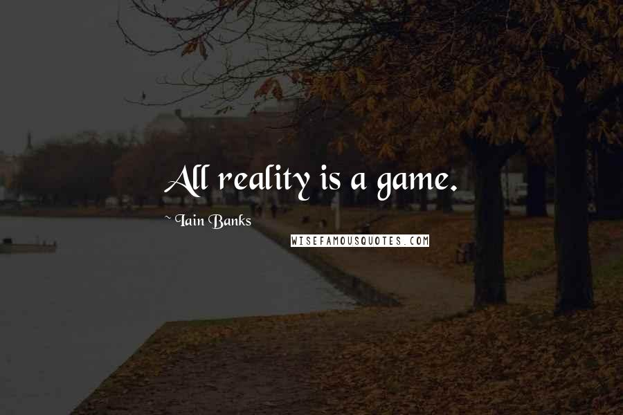 Iain Banks quotes: All reality is a game.