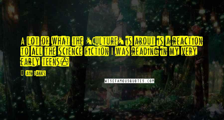 Iain Banks quotes: A lot of what the 'Culture' is about is a reaction to all the science fiction I was reading in my very early teens.