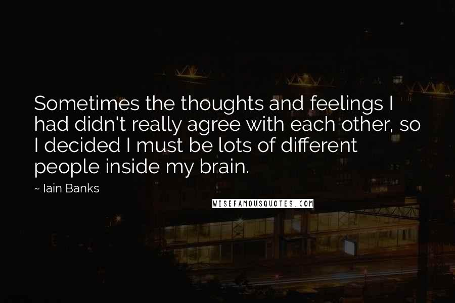 Iain Banks quotes: Sometimes the thoughts and feelings I had didn't really agree with each other, so I decided I must be lots of different people inside my brain.