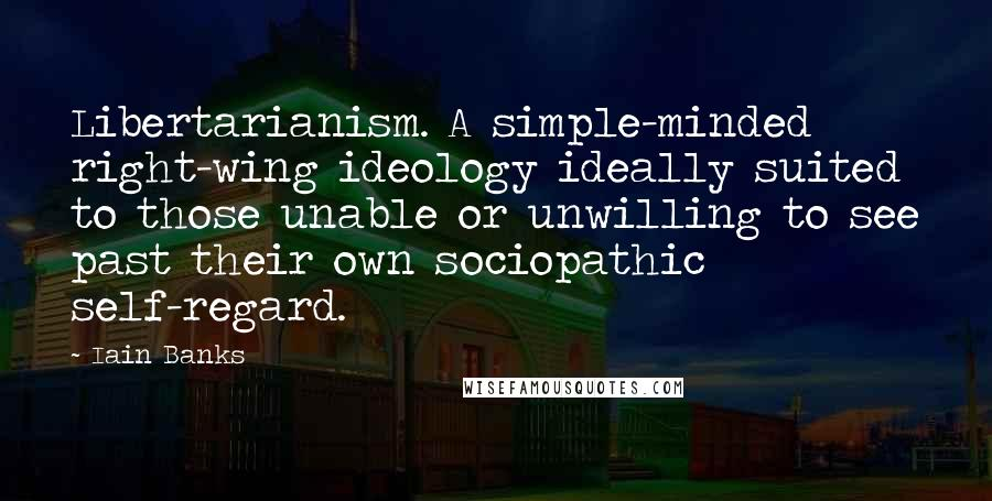 Iain Banks quotes: Libertarianism. A simple-minded right-wing ideology ideally suited to those unable or unwilling to see past their own sociopathic self-regard.