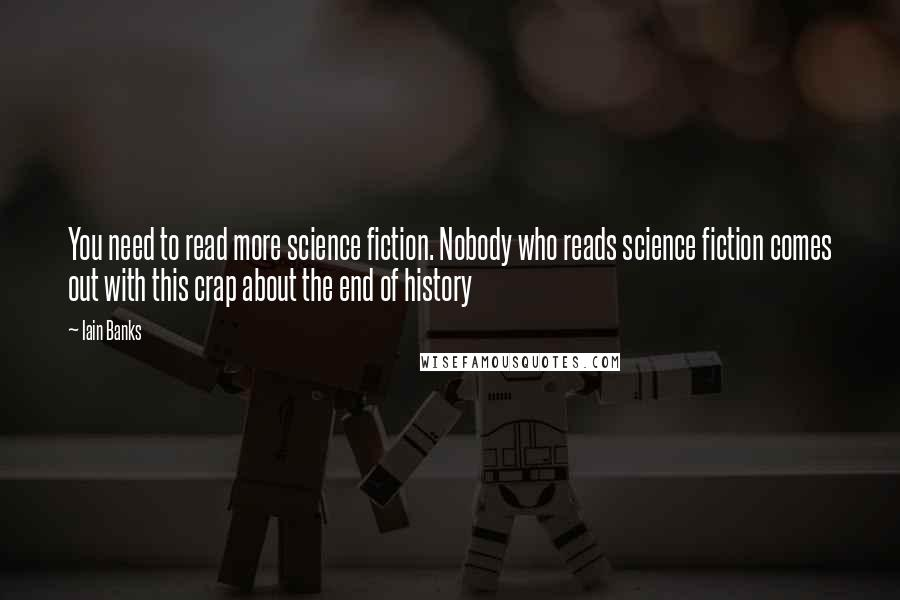 Iain Banks quotes: You need to read more science fiction. Nobody who reads science fiction comes out with this crap about the end of history