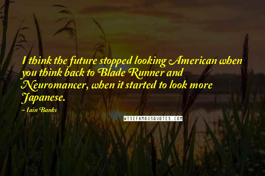Iain Banks quotes: I think the future stopped looking American when you think back to Blade Runner and Neuromancer, when it started to look more Japanese.