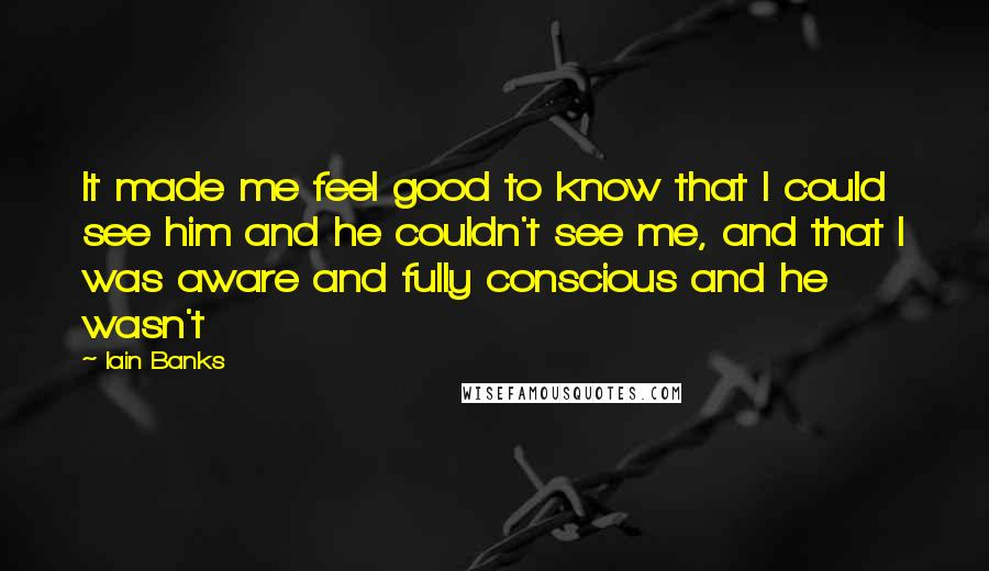 Iain Banks quotes: It made me feel good to know that I could see him and he couldn't see me, and that I was aware and fully conscious and he wasn't