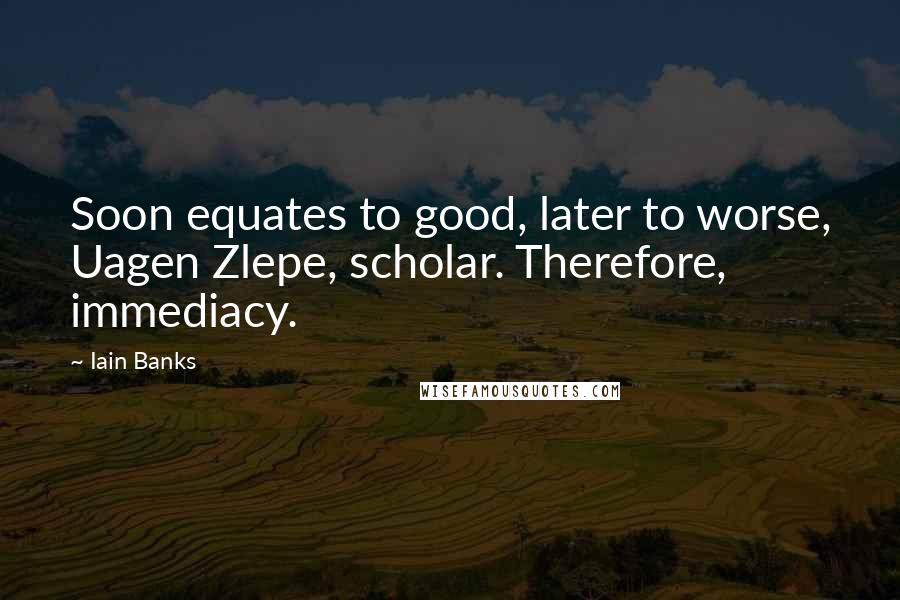 Iain Banks quotes: Soon equates to good, later to worse, Uagen Zlepe, scholar. Therefore, immediacy.
