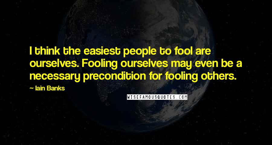 Iain Banks quotes: I think the easiest people to fool are ourselves. Fooling ourselves may even be a necessary precondition for fooling others.