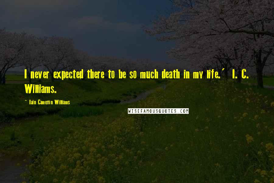Iain Cameron Williams quotes: I never expected there to be so much death in my life.' I. C. Williams.