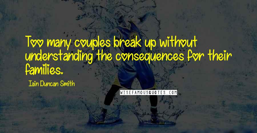 Iain Duncan Smith quotes: Too many couples break up without understanding the consequences for their families.