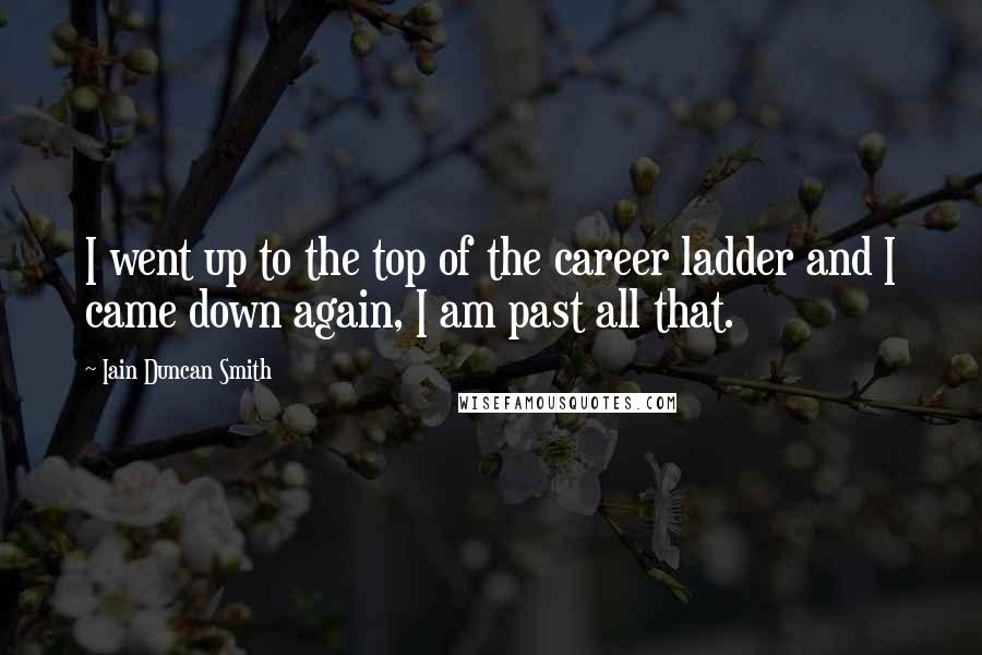 Iain Duncan Smith quotes: I went up to the top of the career ladder and I came down again, I am past all that.